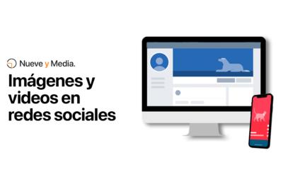 Imágenes y videos en redes sociales: Conoce las especificaciones para cada una de ellas.